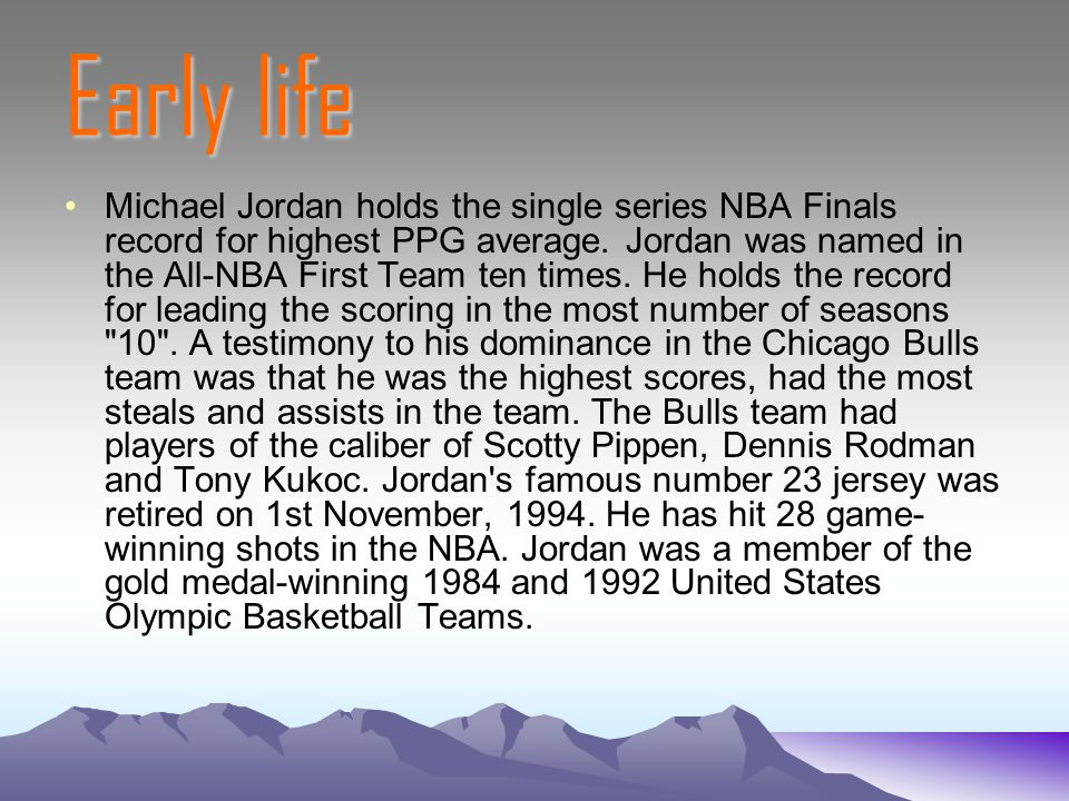 Early life Michael Jordan holds the single series NBA Finals record for highest PPG average. Jordan was named in the All-NBA First Team ten times. He