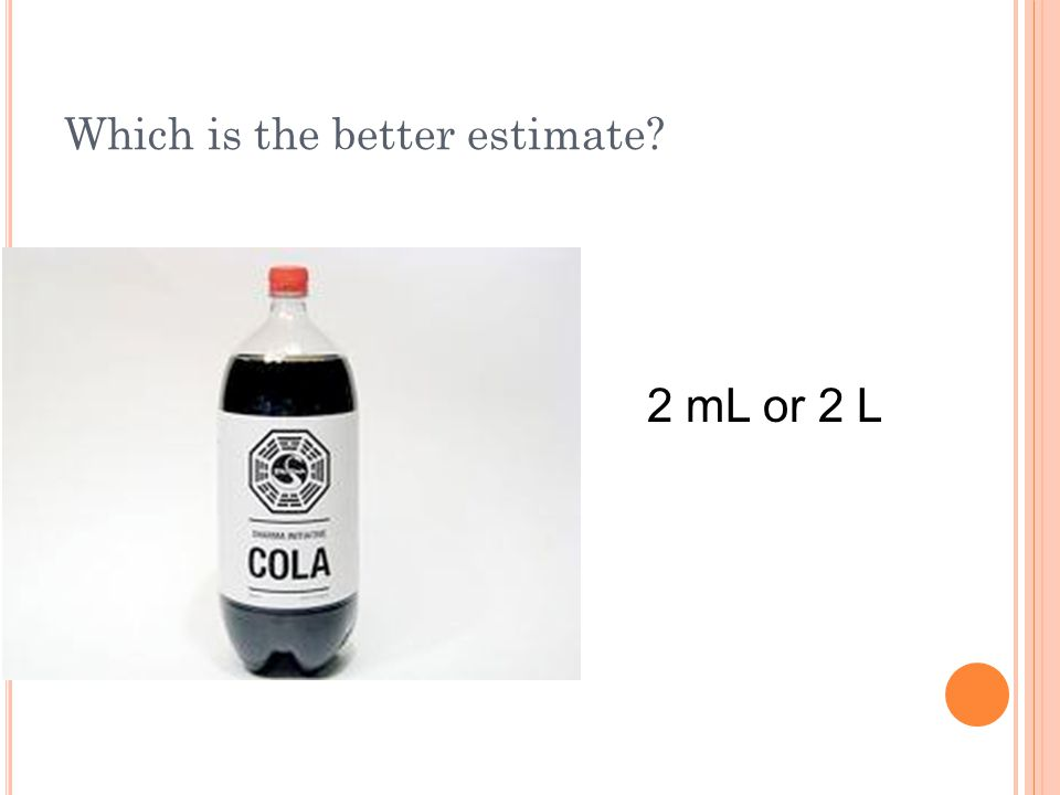 Which is the better estimate? 2 mL or 2 L