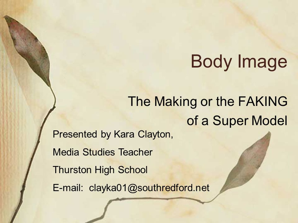Body Image The Making or the FAKING of a Super Model Presented by Kara Clayton, Media Studies Teacher Thurston High School