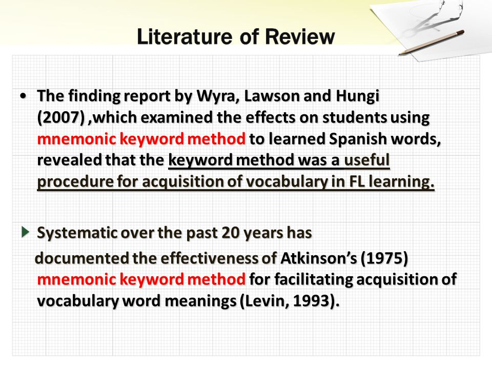 The finding report by Wyra, Lawson and Hungi (2007),which examined the effects on students using mnemonic keyword method to learned Spanish words, revealed that the keyword method was a useful procedure for acquisition of vocabulary in FL learning.The finding report by Wyra, Lawson and Hungi (2007),which examined the effects on students using mnemonic keyword method to learned Spanish words, revealed that the keyword method was a useful procedure for acquisition of vocabulary in FL learning.