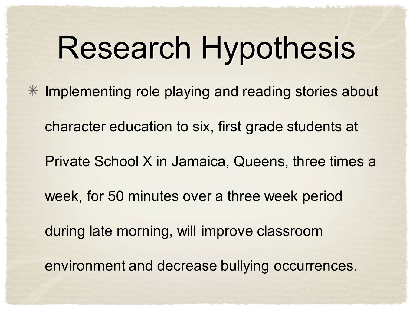 Research Hypothesis Implementing role playing and reading stories about character education to six, first grade students at Private School X in Jamaica, Queens, three times a week, for 50 minutes over a three week period during late morning, will improve classroom environment and decrease bullying occurrences.
