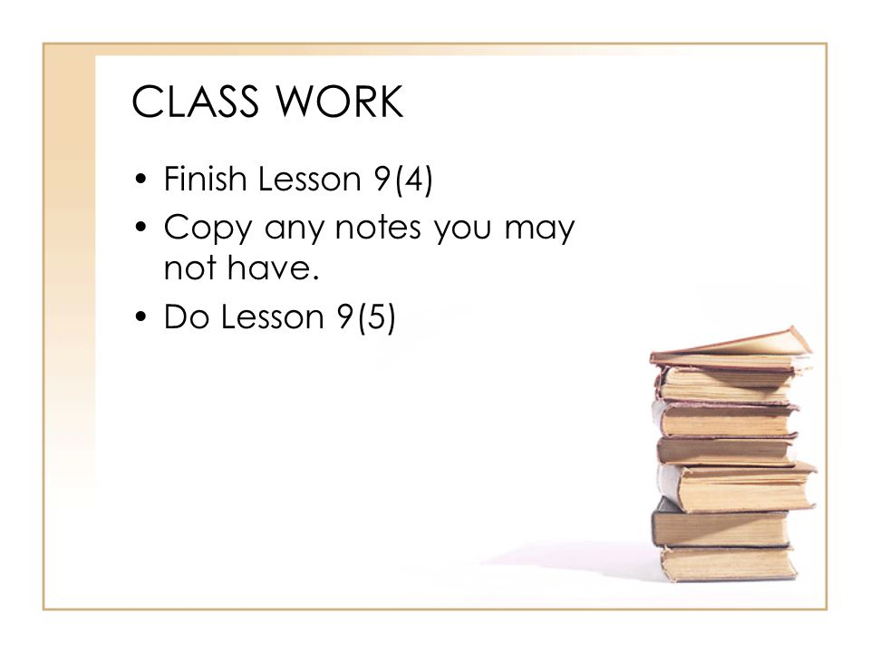 CLASS WORK Finish Lesson 9(4) Copy any notes you may not have. Do Lesson 9(5)