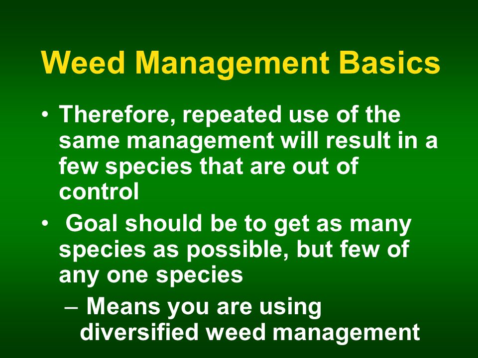 Weed Management Basics Therefore, repeated use of the same management will result in a few species that are out of control Goal should be to get as many species as possible, but few of any one species – Means you are using diversified weed management
