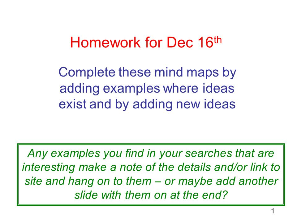 1 Homework for Dec 16 th Complete these mind maps by adding examples where ideas exist and by adding new ideas Any examples you find in your searches