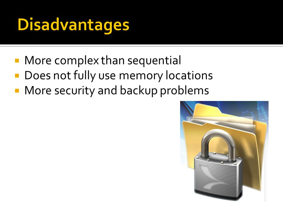 More complex than sequential  Does not fully use memory locations  More security and backup problems