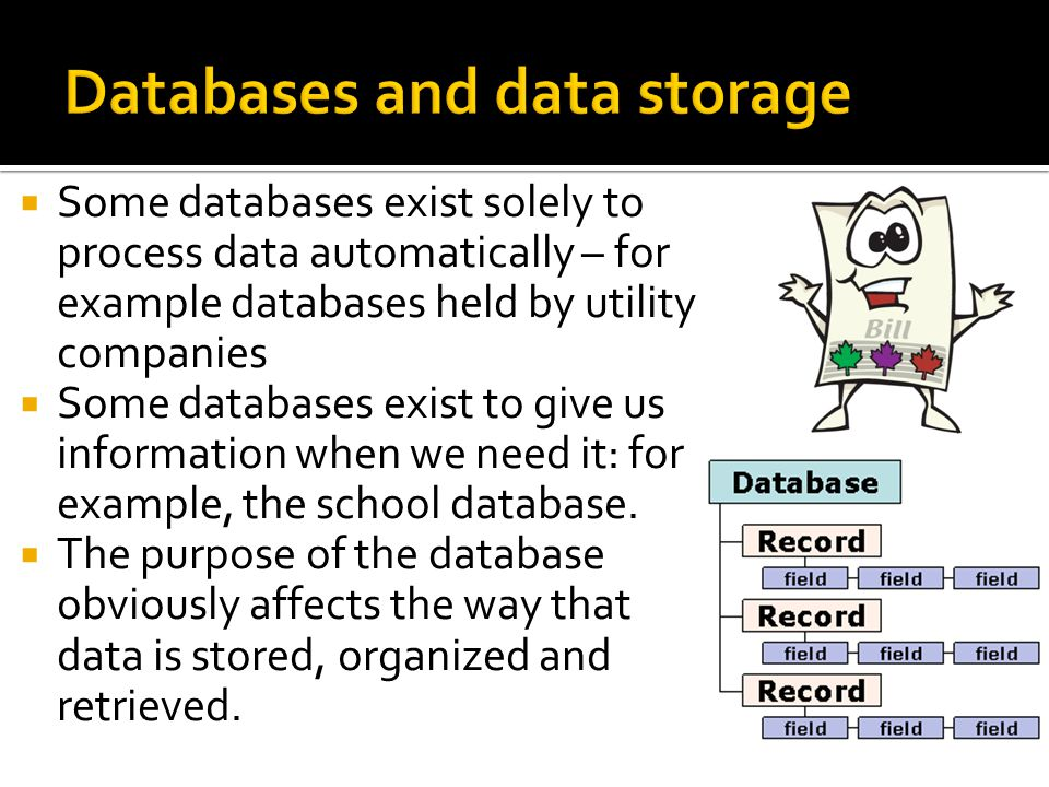  Some databases exist solely to process data automatically – for example databases held by utility companies  Some databases exist to give us information when we need it: for example, the school database.