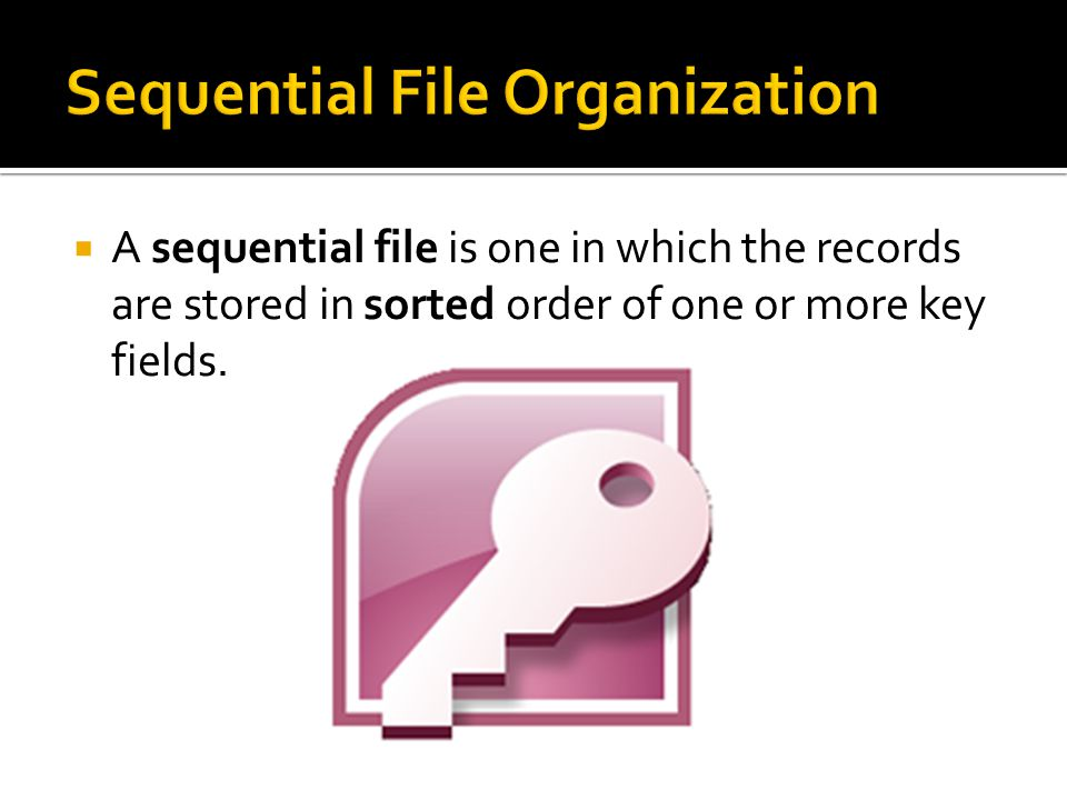  A sequential file is one in which the records are stored in sorted order of one or more key fields.