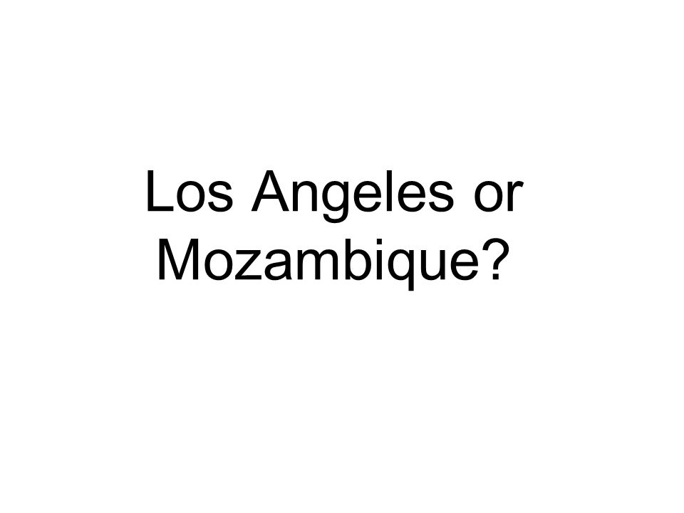 Los Angeles or Mozambique?