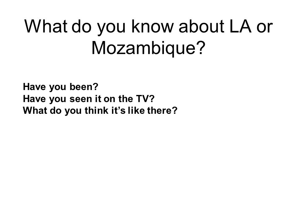 What do you know about LA or Mozambique? Have you been? Have you seen it on the TV? What do you think it's like there?