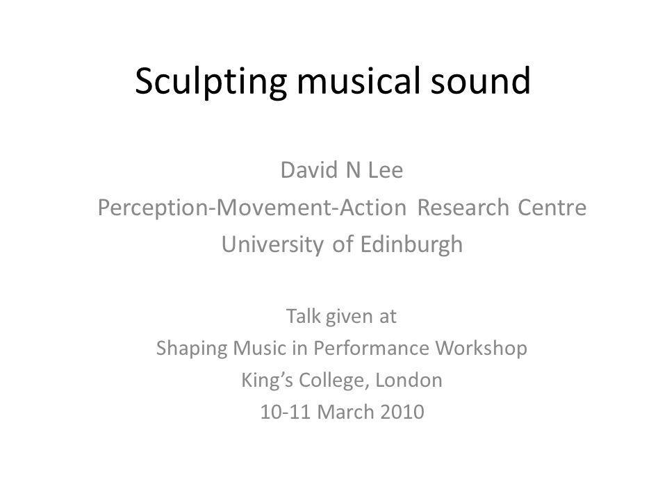 Sculpting musical sound David N Lee Perception-Movement-Action Research Centre University of Edinburgh Talk given at Shaping Music in Performance Workshop King's College, London 10-11 March 2010