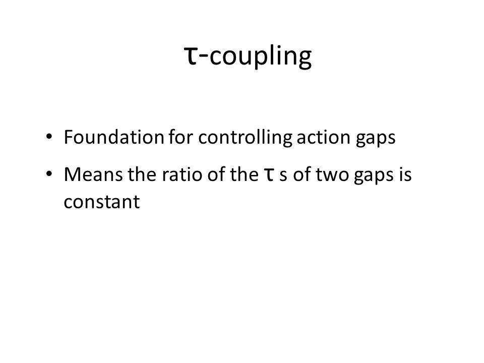 τ- coupling Foundation for controlling action gaps Means the ratio of the τ s of two gaps is constant