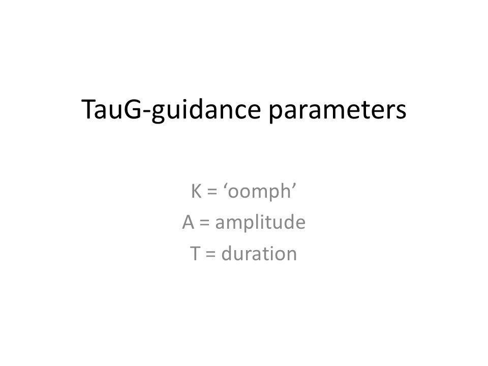 TauG-guidance parameters K = 'oomph' A = amplitude T = duration