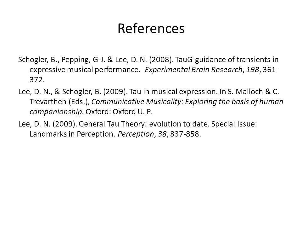 References Schogler, B., Pepping, G-J. & Lee, D. N. (2008). TauG-guidance of transients in expressive musical performance. Experimental Brain Research
