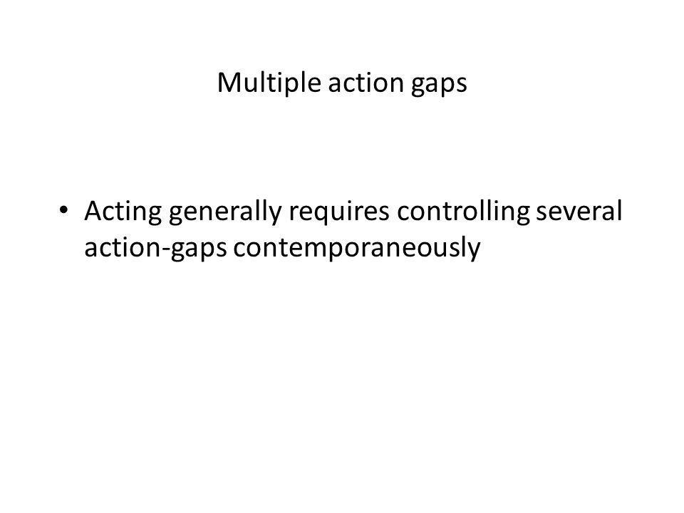 Multiple action gaps Acting generally requires controlling several action-gaps contemporaneously