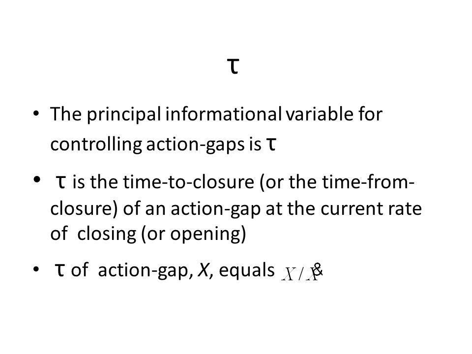 τ The principal informational variable for controlling action-gaps is τ τ is the time-to-closure (or the time-from- closure) of an action-gap at the current rate of closing (or opening) τ of action-gap, X, equals