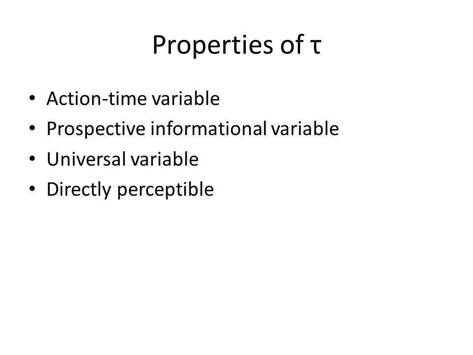 Properties of τ Action-time variable Prospective informational variable Universal variable Directly perceptible