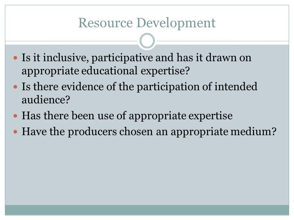 Resource Development Is it inclusive, participative and has it drawn on appropriate educational expertise? Is there evidence of the participation of i