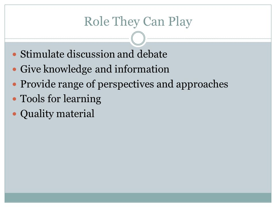 Role They Can Play Stimulate discussion and debate Give knowledge and information Provide range of perspectives and approaches Tools for learning Qual