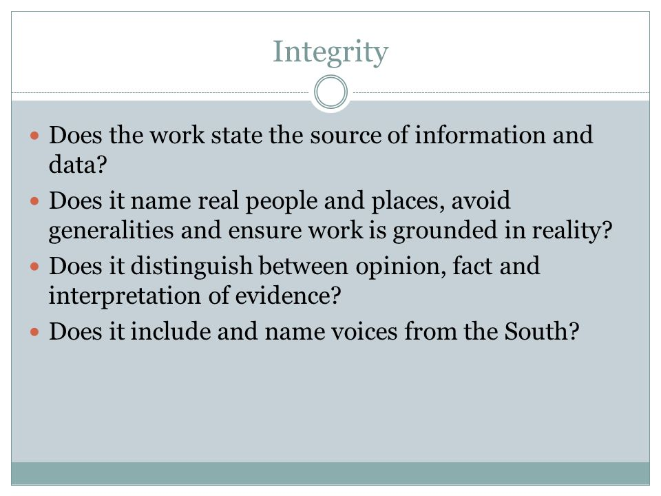 Integrity Does the work state the source of information and data? Does it name real people and places, avoid generalities and ensure work is grounded