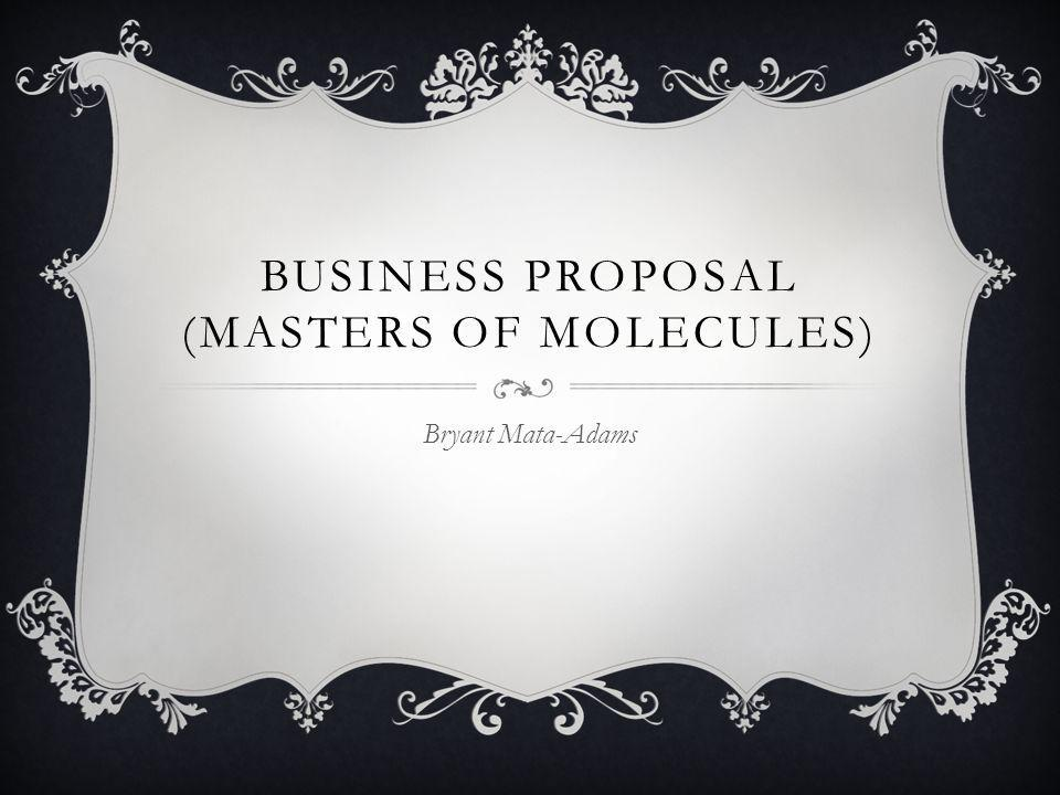 BUSINESS PROPOSAL (MASTERS OF MOLECULES) Bryant Mata-Adams