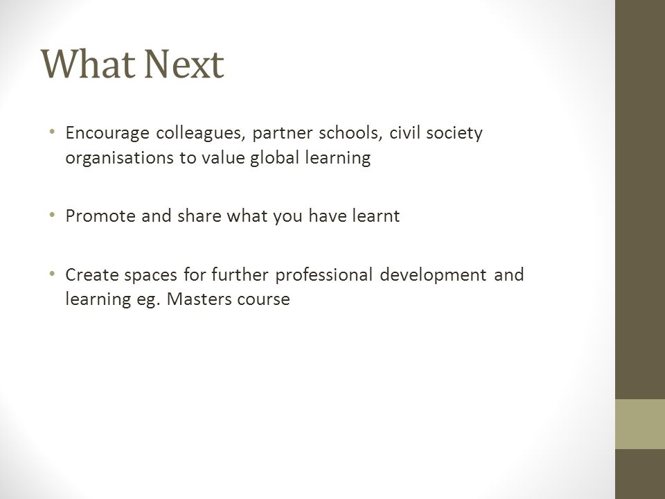 What Next Encourage colleagues, partner schools, civil society organisations to value global learning Promote and share what you have learnt Create spaces for further professional development and learning eg.