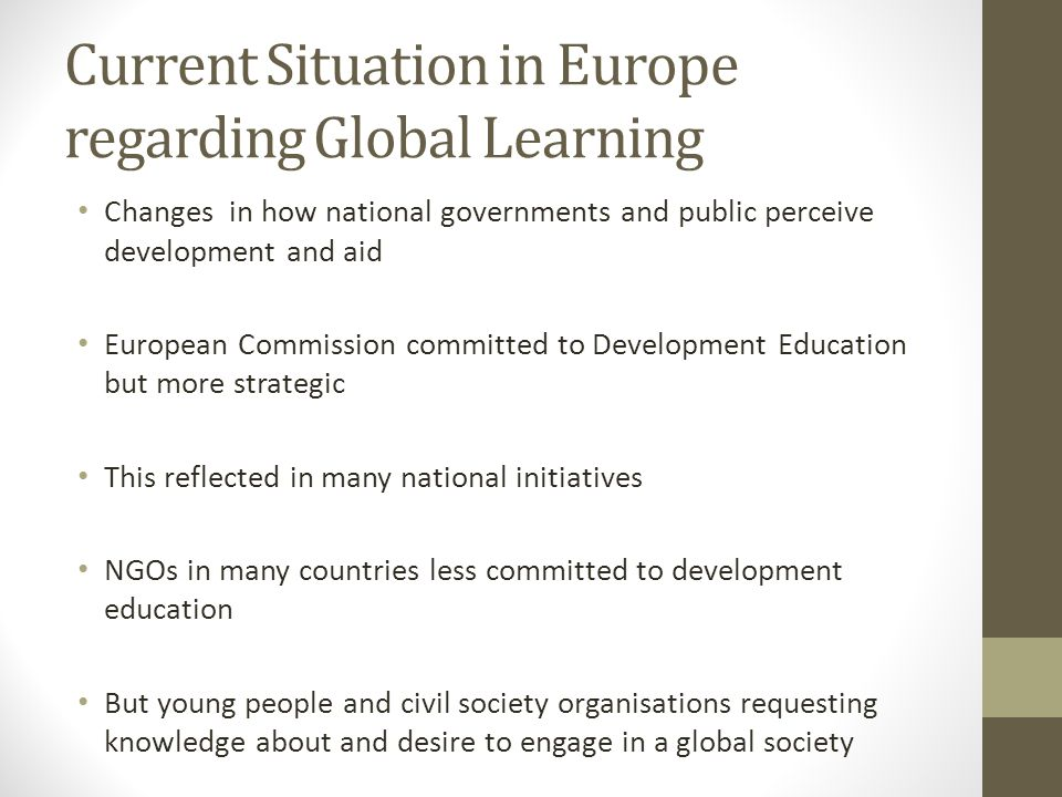 Current Situation in Europe regarding Global Learning Changes in how national governments and public perceive development and aid European Commission committed to Development Education but more strategic This reflected in many national initiatives NGOs in many countries less committed to development education But young people and civil society organisations requesting knowledge about and desire to engage in a global society