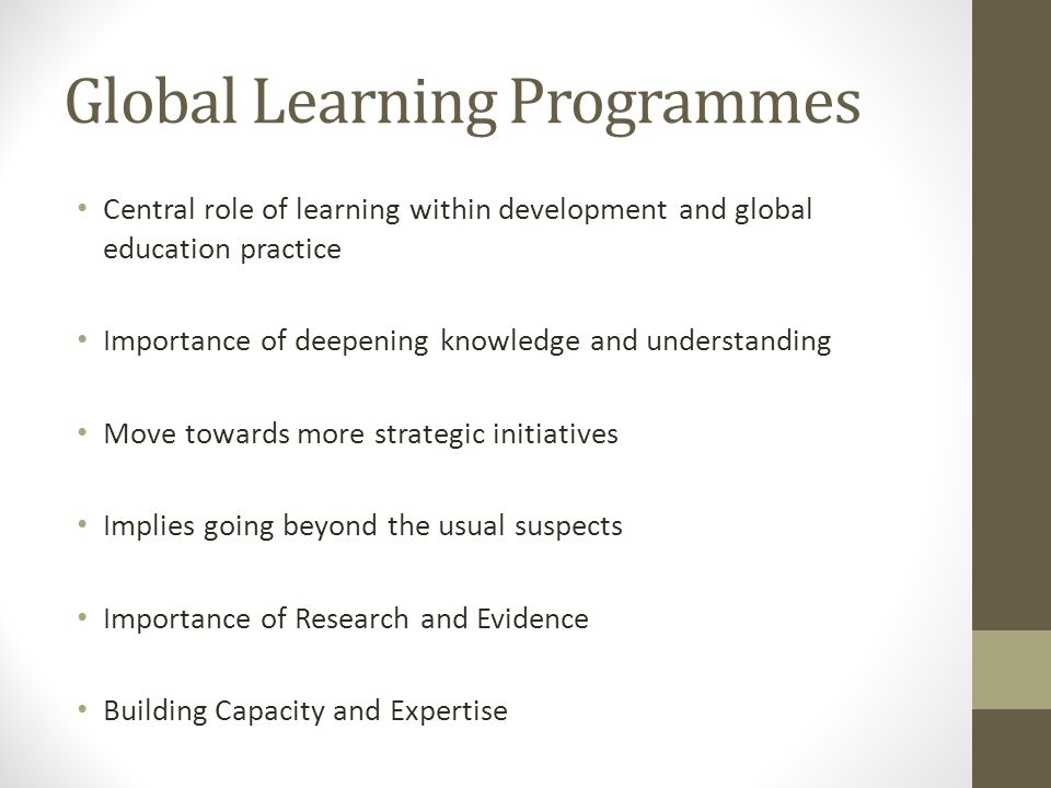 Global Learning Programmes Central role of learning within development and global education practice Importance of deepening knowledge and understanding Move towards more strategic initiatives Implies going beyond the usual suspects Importance of Research and Evidence Building Capacity and Expertise