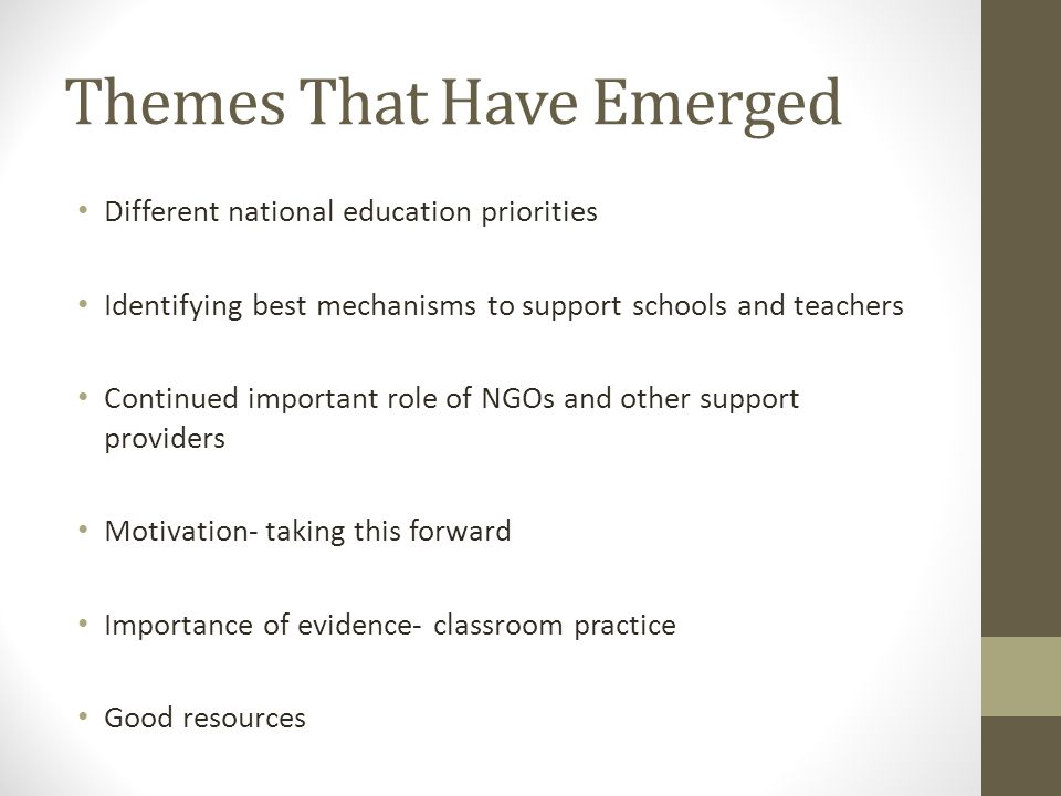 Themes That Have Emerged Different national education priorities Identifying best mechanisms to support schools and teachers Continued important role of NGOs and other support providers Motivation- taking this forward Importance of evidence- classroom practice Good resources