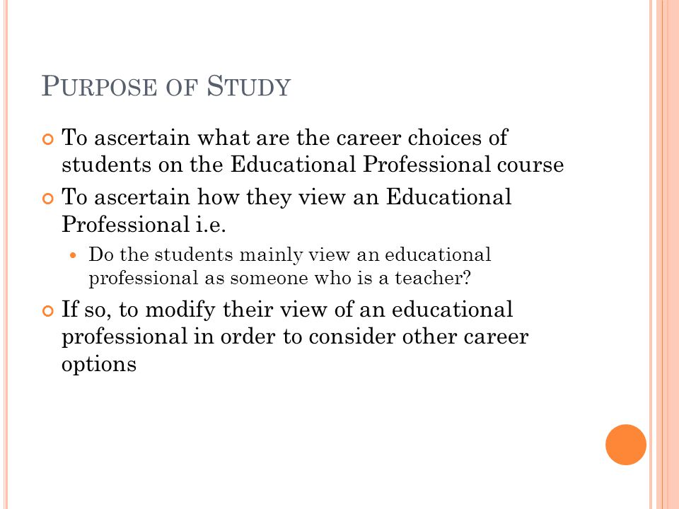 P URPOSE OF S TUDY To ascertain what are the career choices of students on the Educational Professional course To ascertain how they view an Educational Professional i.e.