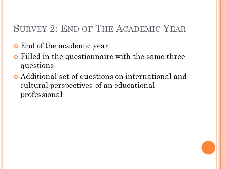 S URVEY 2: E ND OF T HE A CADEMIC Y EAR End of the academic year Filled in the questionnaire with the same three questions Additional set of questions on international and cultural perspectives of an educational professional