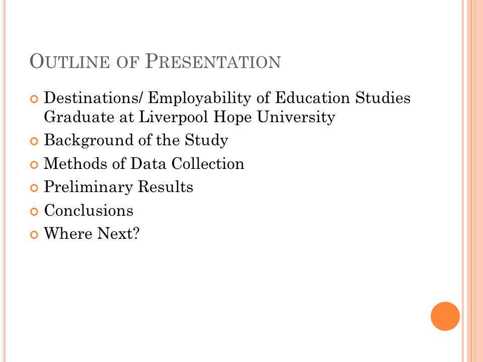 O UTLINE OF P RESENTATION Destinations/ Employability of Education Studies Graduate at Liverpool Hope University Background of the Study Methods of Data Collection Preliminary Results Conclusions Where Next?