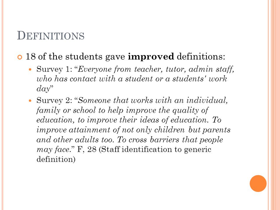 D EFINITIONS 18 of the students gave improved definitions: Survey 1: Everyone from teacher, tutor, admin staff, who has contact with a student or a students work day Survey 2: Someone that works with an individual, family or school to help improve the quality of education, to improve their ideas of education.