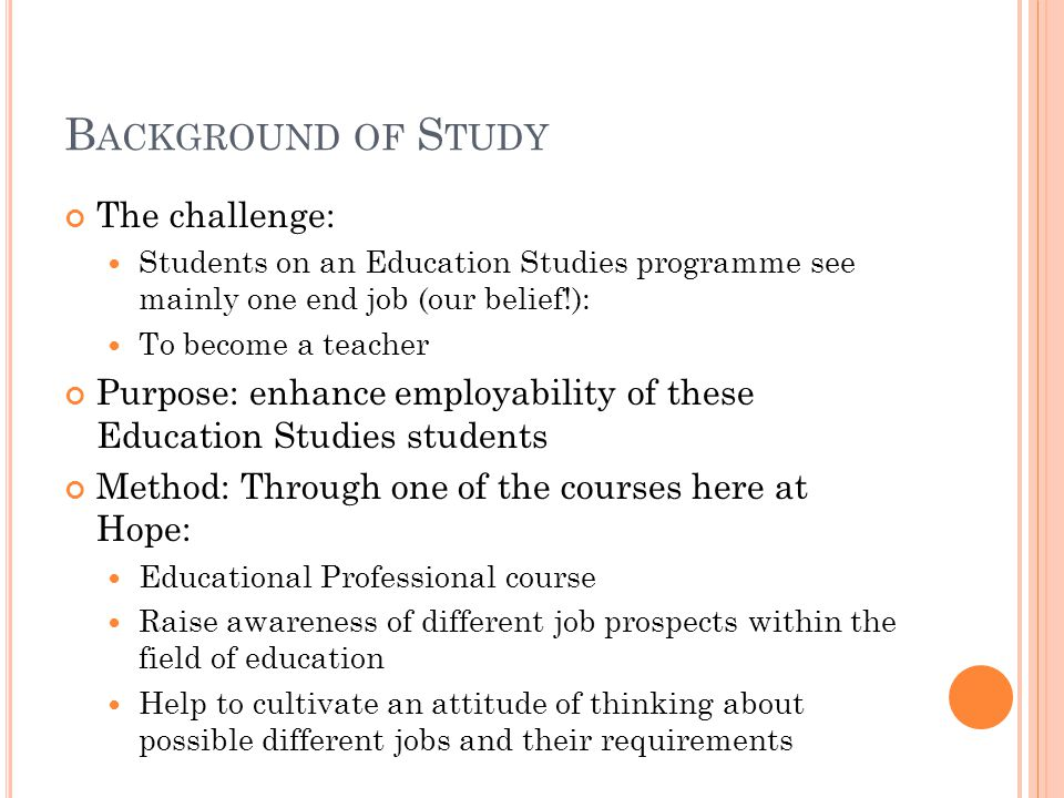 B ACKGROUND OF S TUDY The challenge: Students on an Education Studies programme see mainly one end job (our belief!): To become a teacher Purpose: enhance employability of these Education Studies students Method: Through one of the courses here at Hope: Educational Professional course Raise awareness of different job prospects within the field of education Help to cultivate an attitude of thinking about possible different jobs and their requirements
