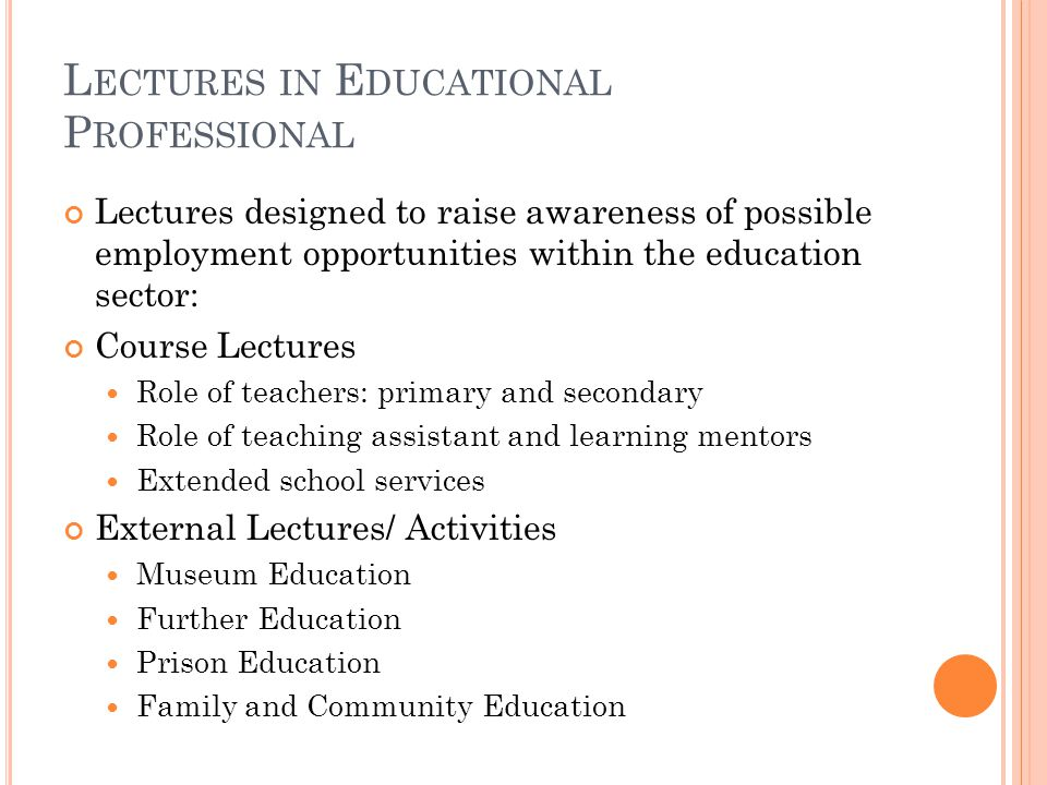 L ECTURES IN E DUCATIONAL P ROFESSIONAL Lectures designed to raise awareness of possible employment opportunities within the education sector: Course Lectures Role of teachers: primary and secondary Role of teaching assistant and learning mentors Extended school services External Lectures/ Activities Museum Education Further Education Prison Education Family and Community Education