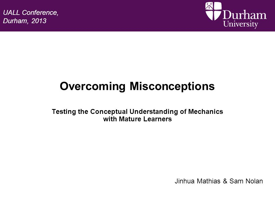 Overcoming Misconceptions Testing the Conceptual Understanding of Mechanics with Mature Learners Jinhua Mathias & Sam Nolan UALL Conference, Durham, 2013