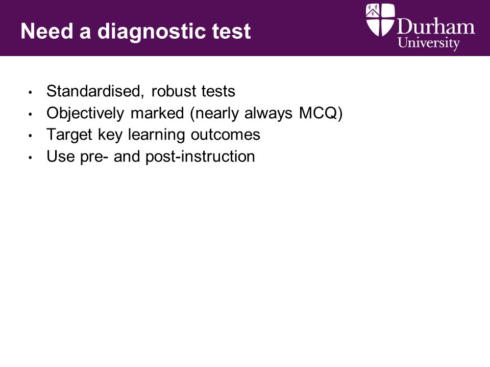 Need a diagnostic test Standardised, robust tests Objectively marked (nearly always MCQ) Target key learning outcomes Use pre- and post-instruction