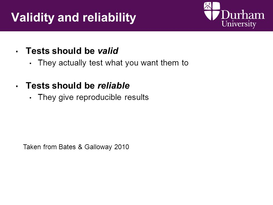 Validity and reliability Tests should be valid They actually test what you want them to Tests should be reliable They give reproducible results Taken from Bates & Galloway 2010