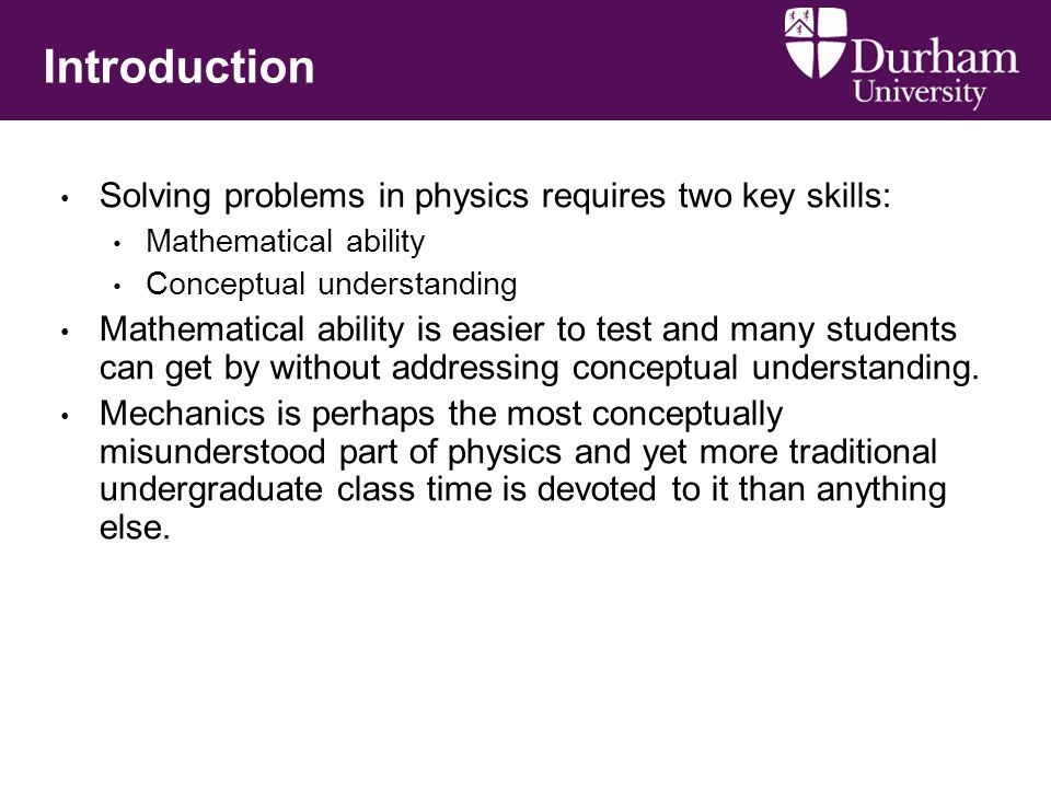 Introduction Solving problems in physics requires two key skills: Mathematical ability Conceptual understanding Mathematical ability is easier to test and many students can get by without addressing conceptual understanding.