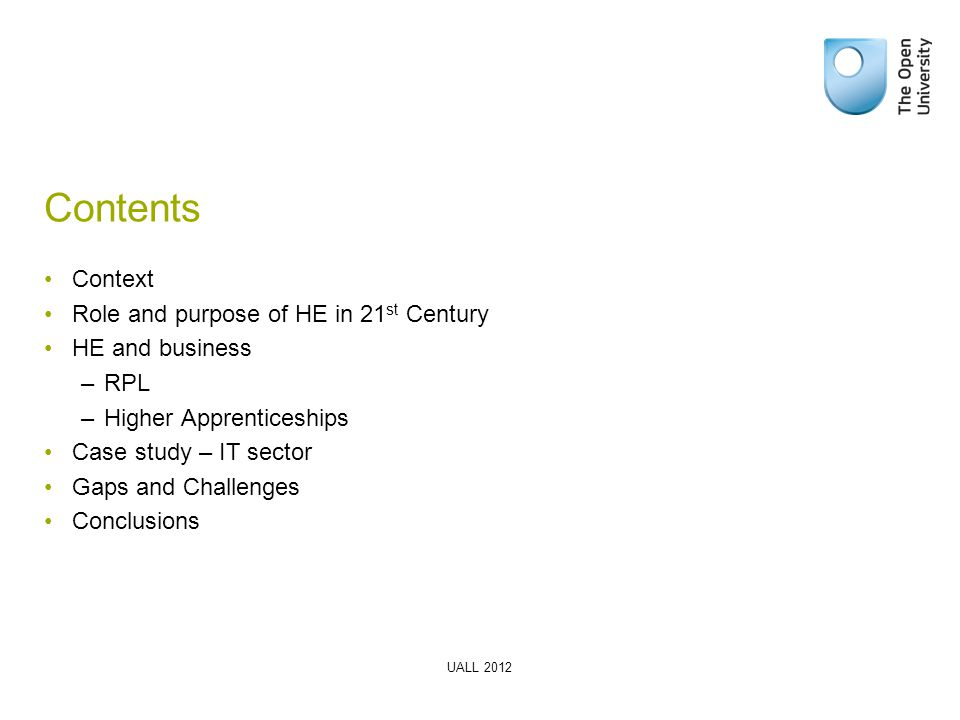 Contents Context Role and purpose of HE in 21 st Century HE and business –RPL –Higher Apprenticeships Case study – IT sector Gaps and Challenges Conclusions UALL 2012