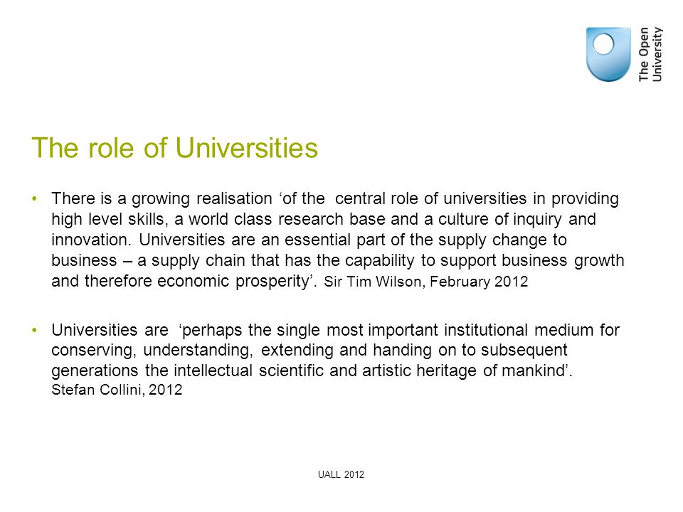 The role of Universities There is a growing realisation 'of the central role of universities in providing high level skills, a world class research base and a culture of inquiry and innovation.