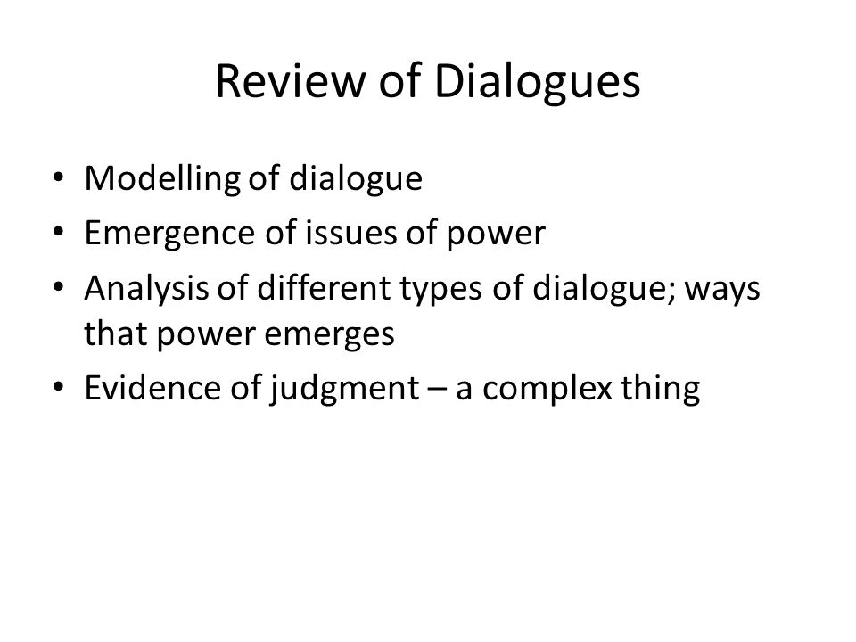 Review of Dialogues Modelling of dialogue Emergence of issues of power Analysis of different types of dialogue; ways that power emerges Evidence of judgment – a complex thing