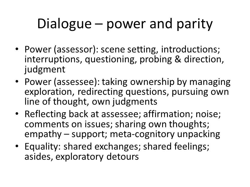 Dialogue – power and parity Power (assessor): scene setting, introductions; interruptions, questioning, probing & direction, judgment Power (assessee): taking ownership by managing exploration, redirecting questions, pursuing own line of thought, own judgments Reflecting back at assessee; affirmation; noise; comments on issues; sharing own thoughts; empathy – support; meta-cognitory unpacking Equality: shared exchanges; shared feelings; asides, exploratory detours
