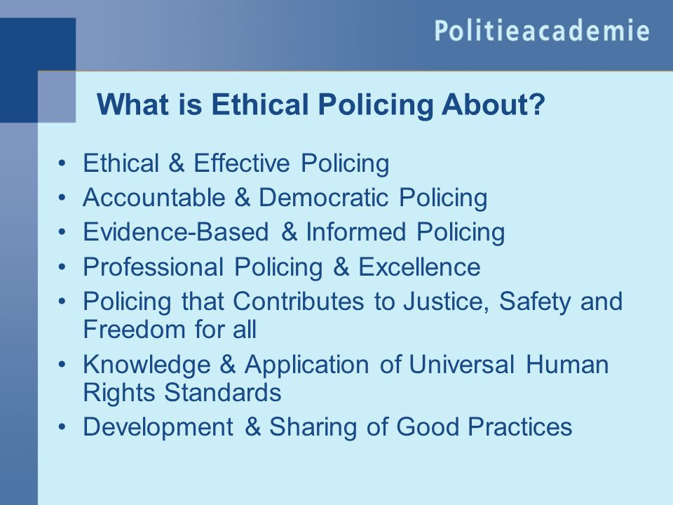 What is Ethical Policing About? Ethical & Effective Policing Accountable & Democratic Policing Evidence-Based & Informed Policing Professional Policin