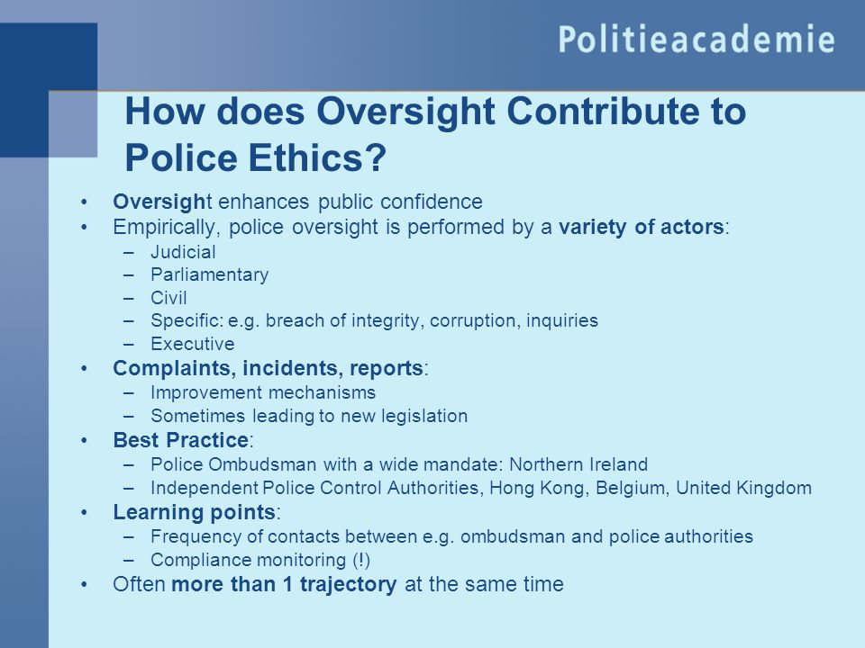How does Oversight Contribute to Police Ethics? Oversight enhances public confidence Empirically, police oversight is performed by a variety of actors