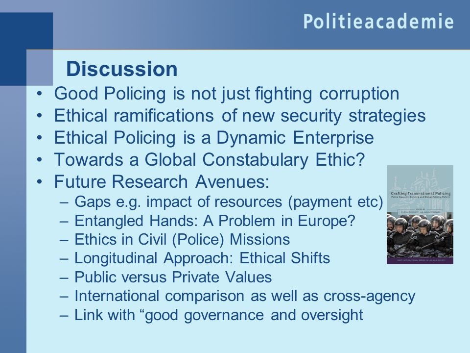 Discussion Good Policing is not just fighting corruption Ethical ramifications of new security strategies Ethical Policing is a Dynamic Enterprise Tow