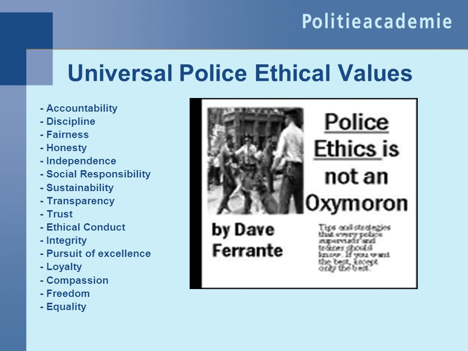 Universal Police Ethical Values - Accountability - Discipline - Fairness - Honesty - Independence - Social Responsibility - Sustainability - Transpare