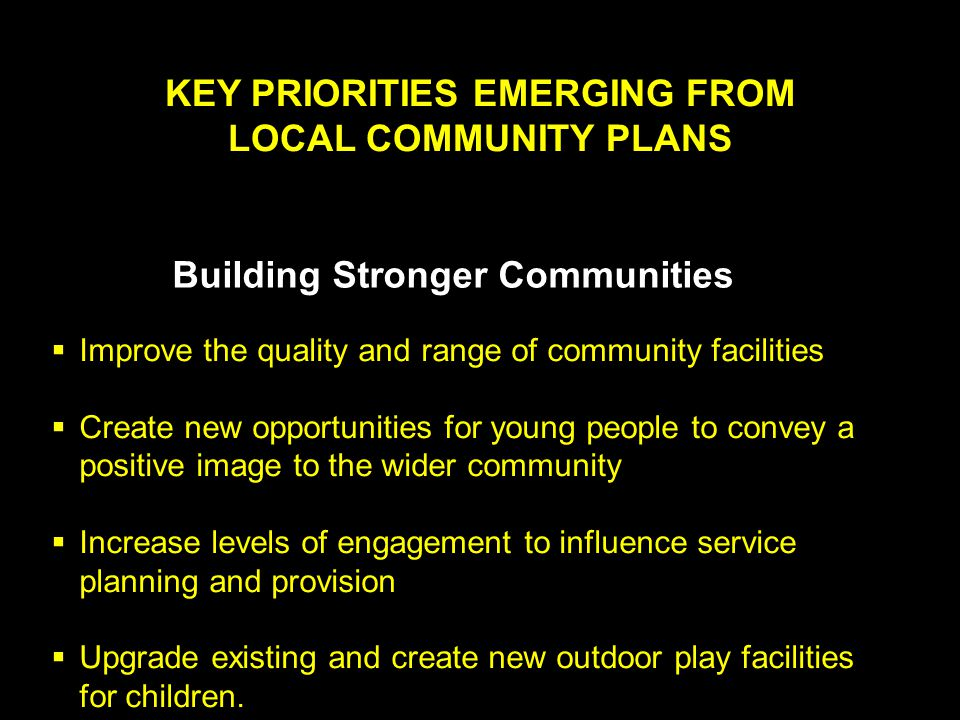 KEY PRIORITIES EMERGING FROM LOCAL COMMUNITY PLANS Building Stronger Communities  Improve the quality and range of community facilities  Create new opportunities for young people to convey a positive image to the wider community  Increase levels of engagement to influence service planning and provision  Upgrade existing and create new outdoor play facilities for children.