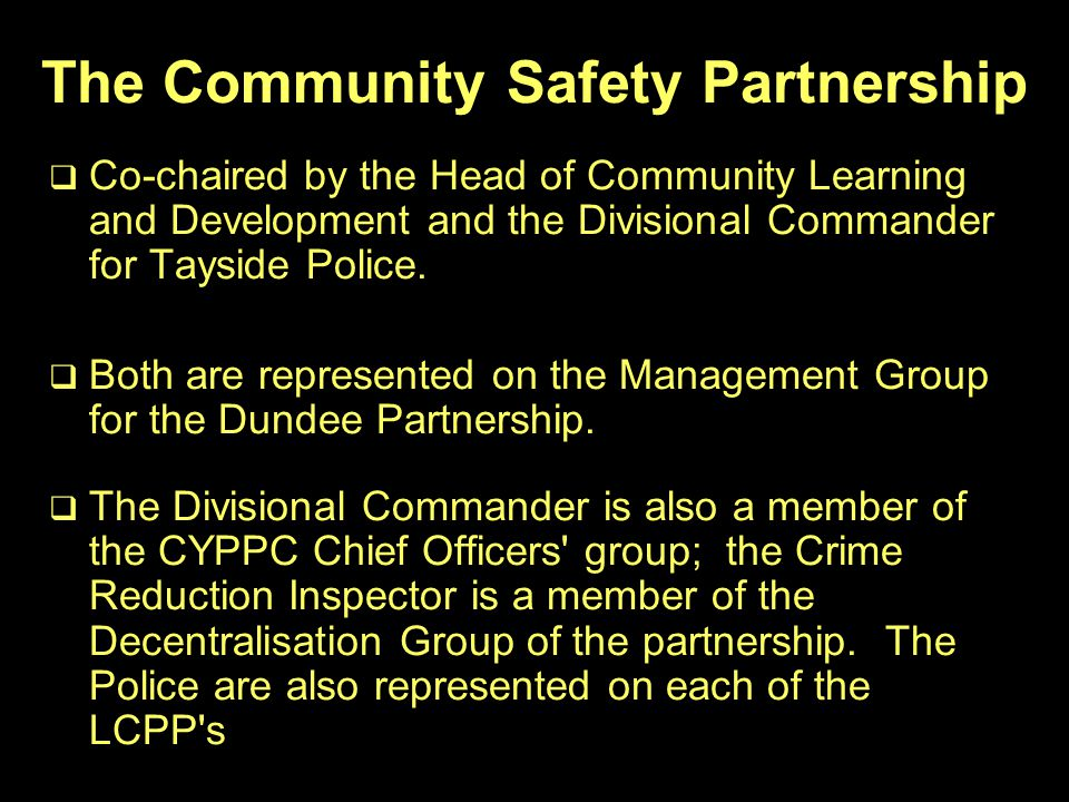 The Community Safety Partnership   Co-chaired by the Head of Community Learning and Development and the Divisional Commander for Tayside Police.