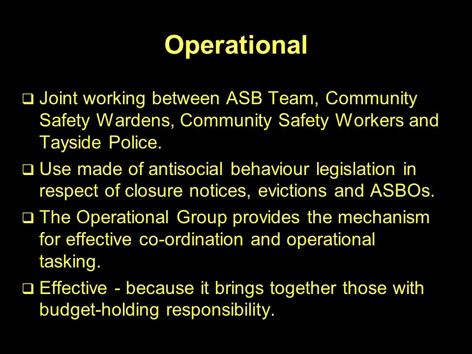 Operational   Joint working between ASB Team, Community Safety Wardens, Community Safety Workers and Tayside Police.