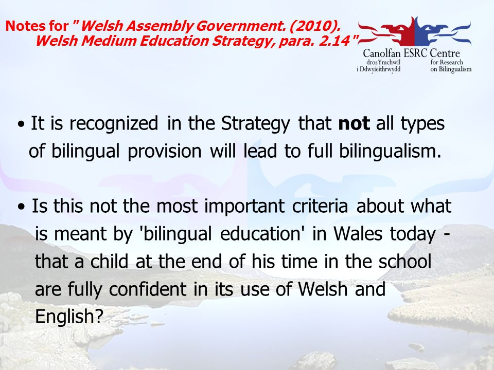 """Notes for """"Welsh Assembly Government. (2010). Welsh Medium Education Strategy, para. 2.14 """" It is recognized in the Strategy that not all types of bil"""